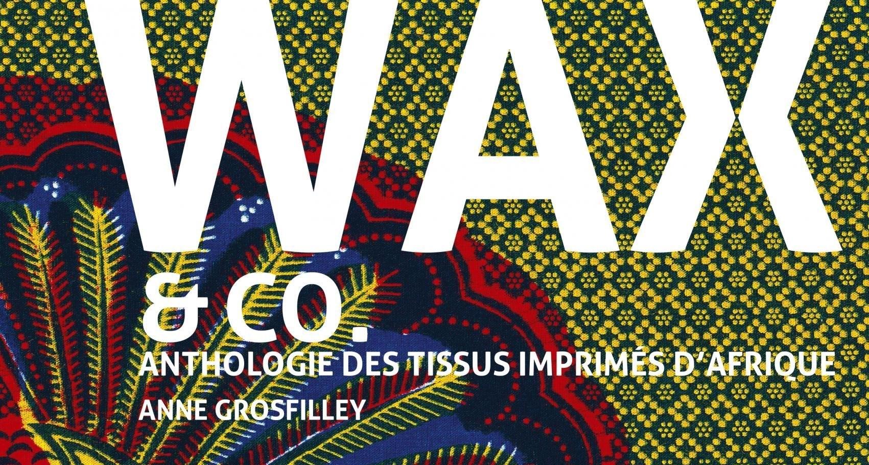 """""""Wax & Co : Anthologie des tissus imprimés d'Afrique"""" par Anne Grosfilley"""